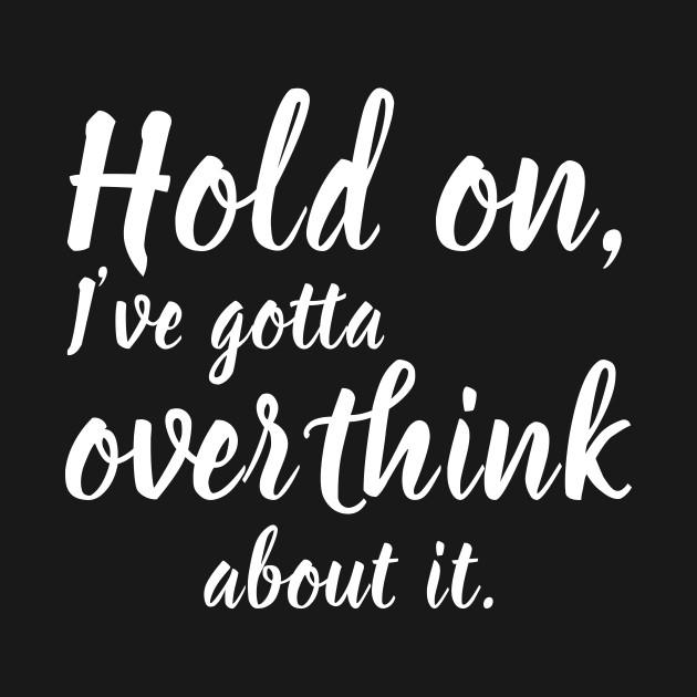 Hold on I need to overthink
